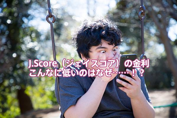 J.Score(ジェイスコア)の金利こんなに低いのはなぜ……!?